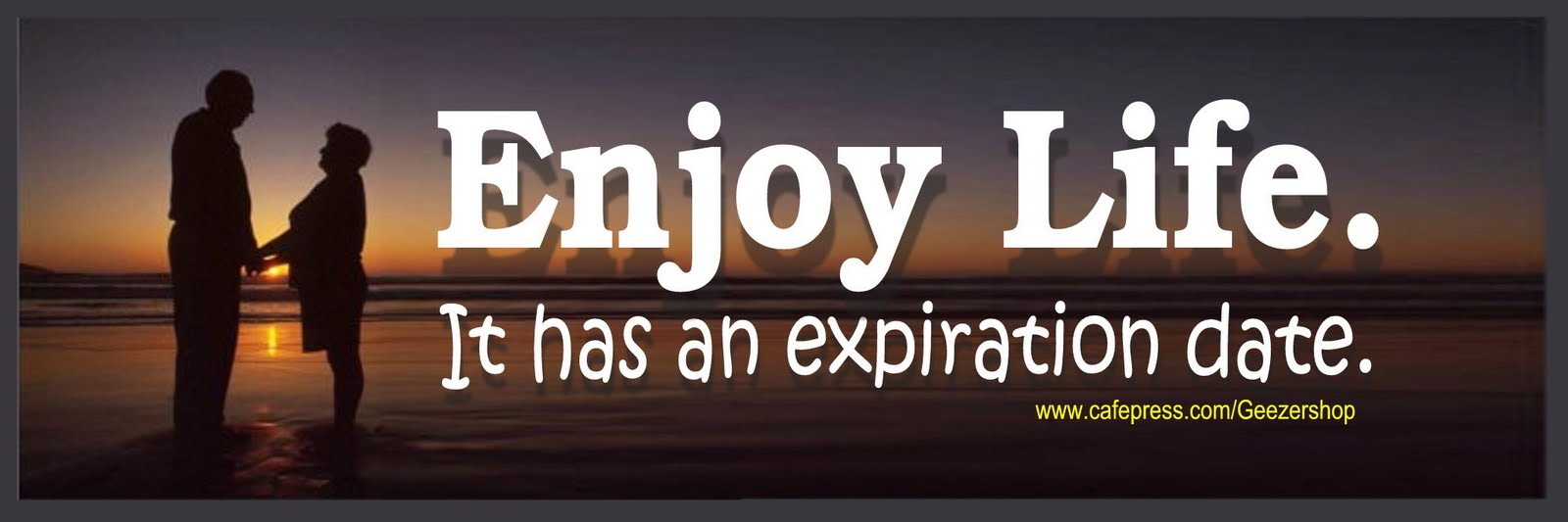 Enjoy life. It has an expiration date 2